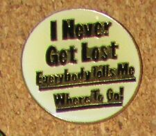A11  PIN  Humorous PHRASE I NEVER GET LOST EVERYBODY TELLS ME WHERE TO GO