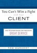 You Can't Win a Fight with Your Client: & 49 Other Rules for Providing Great Ser