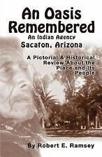 An Oasis Remembered: An Indian Agency Sacaton, Arizona - A Pictorial & Historica