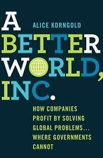 A Better World, Inc : How Companies Profit by Solving Global Problems......