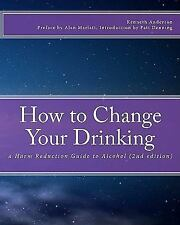 How to Change Your Drinking : A Harm Reduction Guide to Alcohol (2nd Edition)...