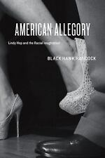 American Allegory : Lindy Hop and the Racial Imagination by Black Hawk...