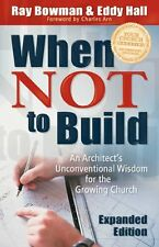When Not to Build: An Architects Unconventional Wisdom for the Growing Church b
