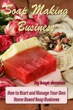 Soap Making Business : How to Start and Manage Your Own Home Based Soap...