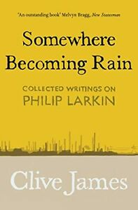Somewhere Becoming Rain: Collected Writings on Philip Larkin New Book