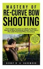 New listing Mastery of Re-curve Bow Shooting: Full Guide to Learn as Well as Master Re-cu...