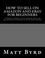 How to Sell on Amazon and Ebay for Beginners : A Complete List of Basics to S...