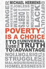 Poverty Is a Choice : How to Use This Universal Truth to Your Advantage by...
