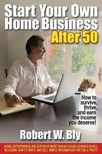 Start Your Own Home Business After 50 : How to Survive, Thrive, and Earn the...