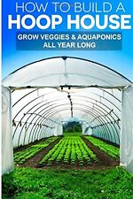NEW How To Build A Hoop House: Grow Your Veggies and Aquaponics All Year Long