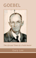 NEW Goebel: the Life and Times of a Faith Healer by Gary Lee