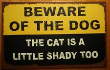 BEWARE OF THE DOG SIGN THE CAT'S A LITTLE SHADY TOO Funny Warning Tin Metal Sign