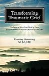 Transforming Traumatic Grief: Six Steps to Move from Grief to Peace After the Su