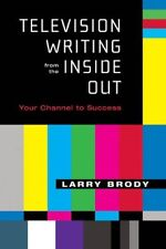 Television Writing from the Inside Out: Your Channel to Success by Larry Brody