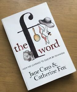 The F Word: How We Learned to Swear by Feminism by Jane Caro & Catherine Fox PB
