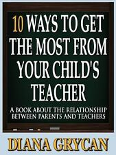 10 Ways to Get the Most from Your Child's Teacher by Diana Grycan (2012,...