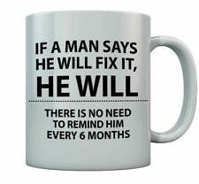 If a Man Says He Will Fix It He Will - No Need To  Remind Him Every 6 Months Mug