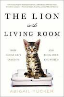 The Lion in the Living Room: How House Cats Tamed Us and Took Over the World by