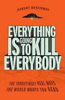 Everything Is Going to Kill Everybody: The Terrifyingly Real Ways the World Want