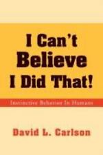 I Can't Believe I Did That! : Instinctive Behavior in Humans by David L....