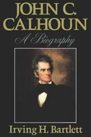 John C. Calhoun: A Biography: By Irving H Bartlett