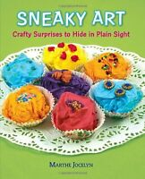 Sneaky Art: Crafty Surprises to Hide in Plain Sight by Marthe Jocelyn