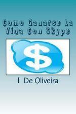Como Ganarse la Vida con Skype : Cómo Ganar Dinero Online by I. De Oliveira...