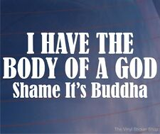 I HAVE THE BODY OF A GOD SHAME IT'S BUDDHA Funny Car/Van/Window/Bumper Sticker