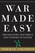 War Made Easy : How Presidents and Pundits Keep Spinning Us to Death by...
