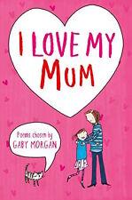 Poems scelto da Gaby Morgan_I LOVE MY MUM _NUOVO_ FREEPOST UK