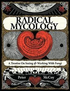 Radical Mycology: A Treatise on Seeing and Working with Fungi by Peter McCoy...