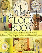 The Ultimate Clock Book: 40 Timely Projects from Wood, Metal, Polymer Clay, Pape