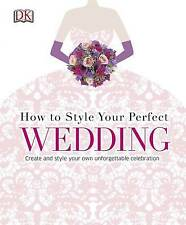 How to Style Your Perfect Wedding: Create and style your own unforgettable...