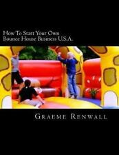 How to Start Your Own Bounce House Business U. S. A. : From Part Time to Full...
