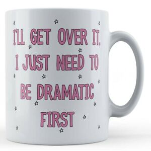 I'll Get Over It, I Just Need To Be Dramatic First - Drama Queen Gift Mug