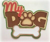 MY DOG  TITLE PREMADE PAPER PIECING 3D DIE CUT BY MY TEAR BEARS KIRA