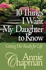 10 Things I Want My Daughter to Know : Getting Her Ready for Life by Annie Chapm