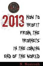 2013: How to Profit from the Prophets in the Coming End of the World by N....
