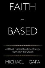Faith-Based: A Biblical, Practical Guide to Strategic Planning in the Church, Ga