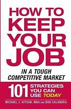 How to Keep Your Job in a Tough Competitive Market: 101 Strategies You Can Use T