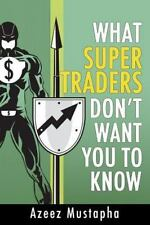 What Super Traders Don't Want You to Know by Azeez Mustapha (2015, Paperback)