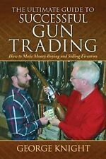 Ultimate Guide to Successful Gun Trading : How to Make Money Buying and Selling