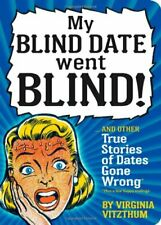My Blind Date Went Blind: And Other Crazy True Stories of Dates Gone Wrong By V