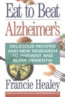 Eat to Beat Alzheimer's : Delicious Recipes and New Research to Prevent and S...