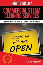 How to Build a Commercial Steam Cleaning Services Business : The Only Book...