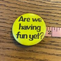 Vtg 80s Novelty Button Are We Having Fun Yet Pinback Humor Funny Yellow