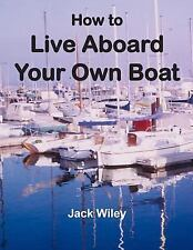 How to Live Aboard Your Own Boat: By Wiley, Jack