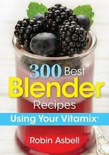 300 Best Blender Recipes : Using Your Vitamix: By Asbell, Robin