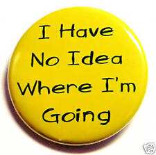 NO IDEA WHERE I'M GOING - Novelty Button Pin Badge 1.5""