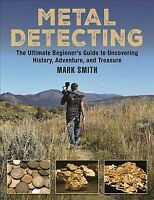 Metal Detecting : The Ultimate Beginner's Guide to Uncovering History, Advent...